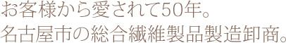お客様から愛されて50年。名古屋市の総合繊維製品製造卸商。
